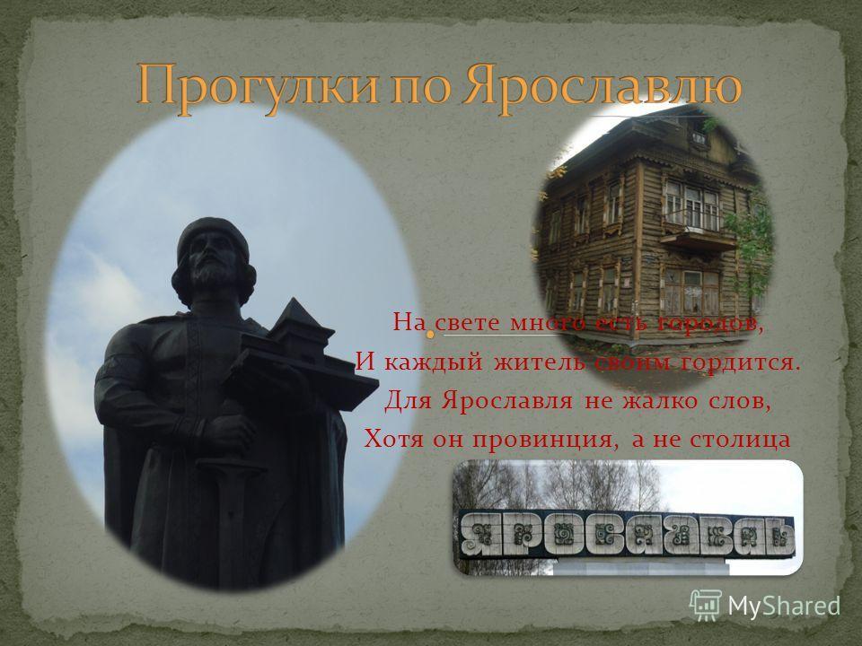 На свете много есть городов, И каждый житель своим гордится. Для Ярославля не жалко слов, Хотя он провинция, а не столица