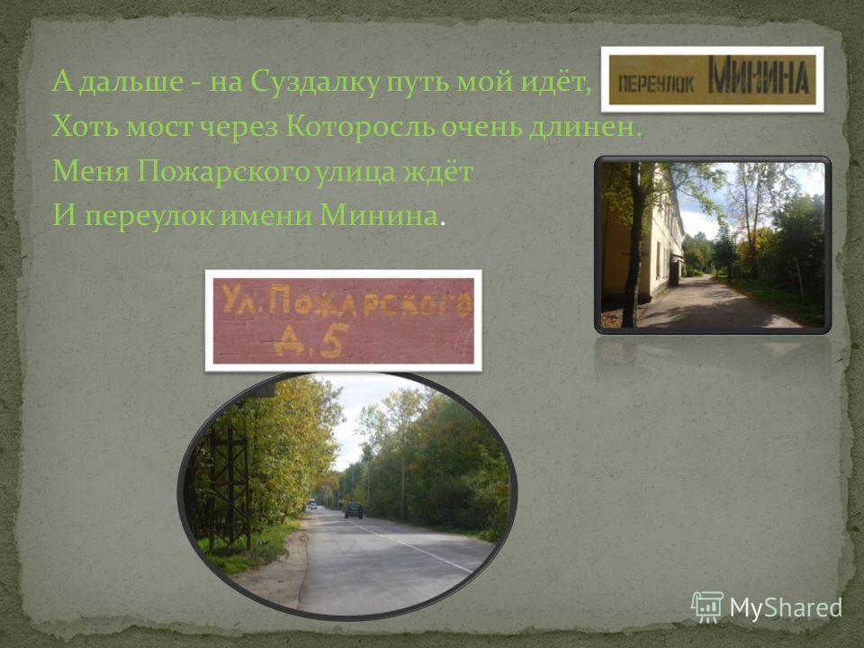 А дальше - на Суздалку путь мой идёт, Хоть мост через Которосль очень длинен. Меня Пожарского улица ждёт И переулок имени Минина.