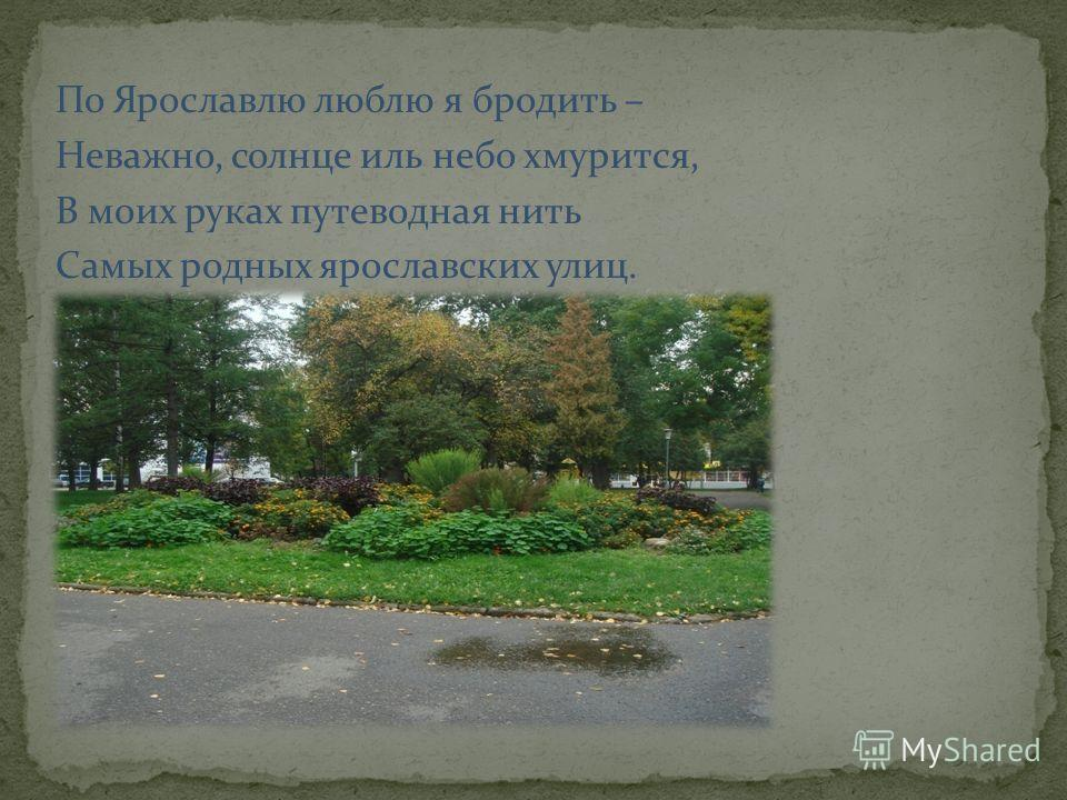 По Ярославлю люблю я бродить – Неважно, солнце иль небо хмурится, В моих руках путеводная нить Самых родных ярославских улиц.