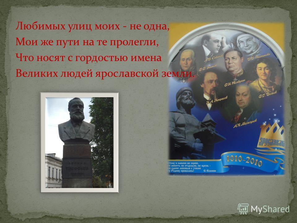 Любимых улиц моих - не одна, Мои же пути на те пролегли, Что носят с гордостью имена Великих людей ярославской земли.