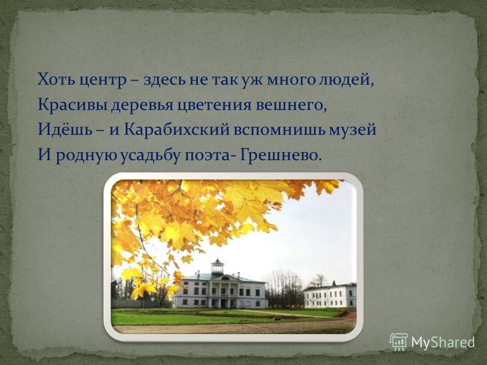 Хоть центр – здесь не так уж много людей, Красивы деревья цветения вешнего, Идёшь – и Карабихский вспомнишь музей И родную усадьбу поэта- Грешнево.