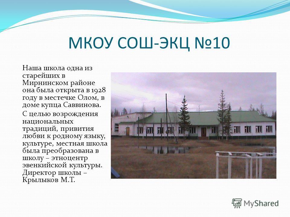 МКОУ СОШ-ЭКЦ 10 Наша школа одна из старейших в Мирнинском районе она была открыта в 1928 году в местечке Олом, в доме купца Саввинова. С целью возрождения национальных традиций, привития любви к родному языку, культуре, местная школа была преобразова
