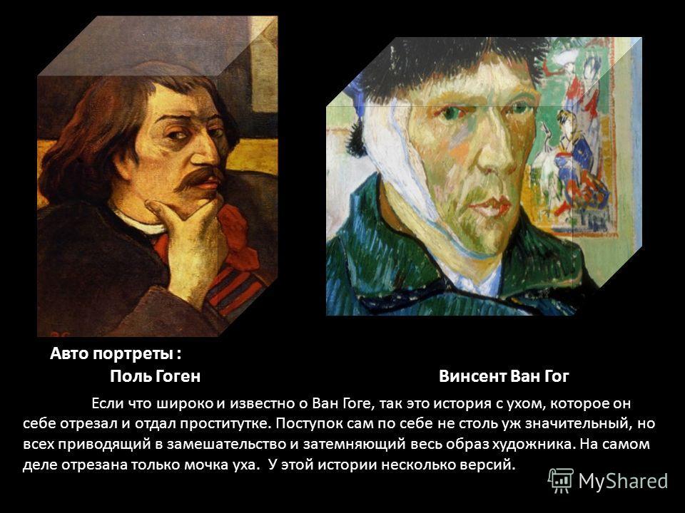 . Авто портреты : Поль Гоген Винсент Ван Гог Если что широко и известно о Ван Гоге, так это история с ухом, которое он себе отрезал и отдал проститутке. Поступок сам по себе не столь уж значительный, но всех приводящий в замешательство и затемняющий
