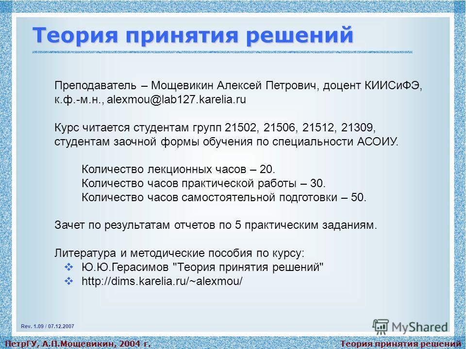Теория принятия решенийПетрГУ, А.П.Мощевикин, 2004 г. Теория принятия решений Преподаватель – Мощевикин Алексей Петрович, доцент КИИСиФЭ, к.ф.-м.н., alexmou@lab127.karelia.ru Курс читается студентам групп 21502, 21506, 21512, 21309, студентам заочной