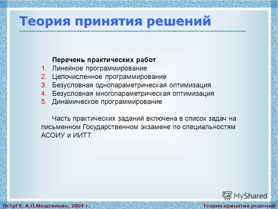 Теория принятия решенийПетрГУ, А.П.Мощевикин, 2004 г. Теория принятия решений Перечень практических работ 1.Линейное программирование 2.Целочисленное программирование 3.Безусловная однопараметрическая оптимизация 4.Безусловная многопараметрическая оп
