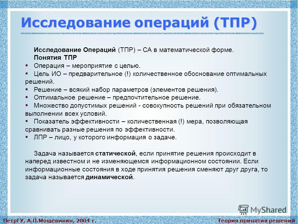 Теория принятия решенийПетрГУ, А.П.Мощевикин, 2004 г. Исследование операций (ТПР) Исследование Операций (ТПР) – СА в математической форме. Понятия ТПР Операция – мероприятие с целью. Цель ИО – предварительное (!) количественное обоснование оптимальны