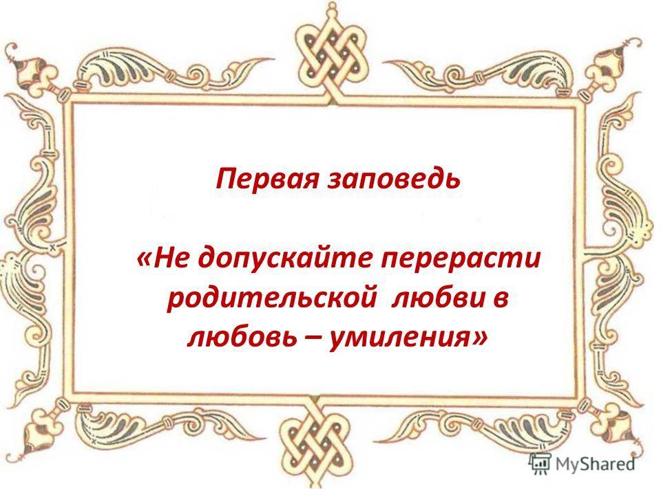 «Не допускайте перерасти родительской любви в любовь – умиления»