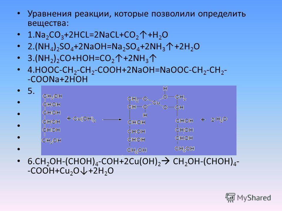 Уравнения реакции, которые позволили определить вещества: 1.Na 2 CO 3 +2HCL=2NaCL+CO 2 +H 2 O 2.(NH 4 ) 2 SO 4 +2NaOH=Na 2 SO 4 +2NH 3 +2H 2 O 3.(NH 2 ) 2 CO+HOH=CO 2 +2NH 3 4.HOOC-CH 2 -CH 2 -COOH+2NaOH=NaOOC-CH 2 -CH 2 - -COONa+2HOH 5. 6.СH 2 OH-(C