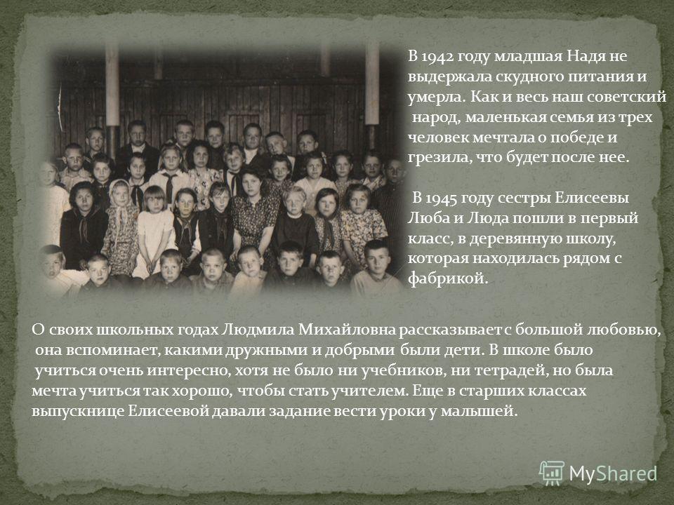 В 1942 году младшая Надя не выдержала скудного питания и умерла. Как и весь наш советский народ, маленькая семья из трех человек мечтала о победе и грезила, что будет после нее. В 1945 году сестры Елисеевы Люба и Люда пошли в первый класс, в деревянн