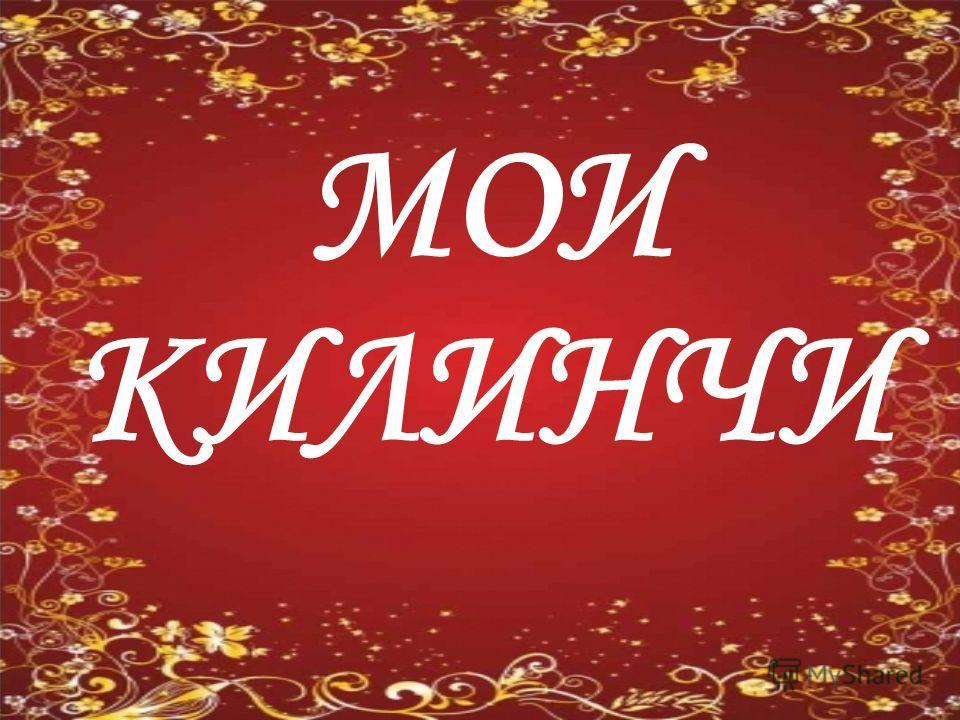 МОИ КИЛИНЧИ