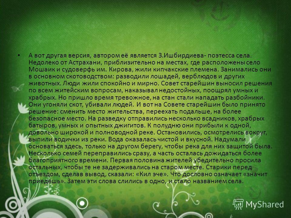 А вот другая версия, автором её является З.Ишбирдиева- поэтесса села. Недолеко от Астрахани, приблизительно на местах, где расположены село Мошаик и судоверфь им. Кирова, жили кипчакские племена. Занимались они в основном скотоводством: разводили лош