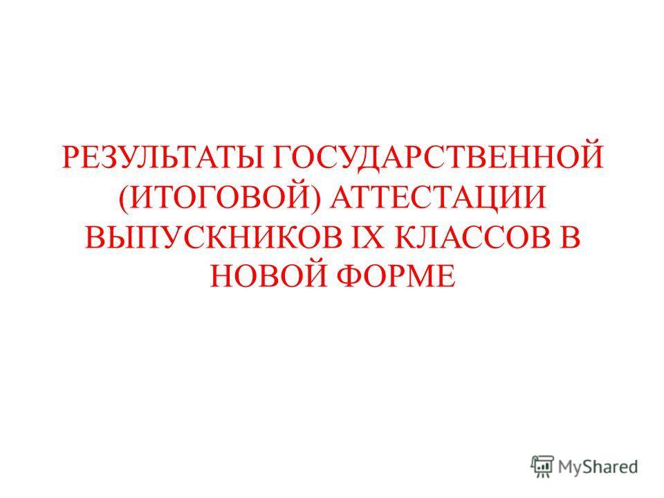 РЕЗУЛЬТАТЫ ГОСУДАРСТВЕННОЙ (ИТОГОВОЙ) АТТЕСТАЦИИ ВЫПУСКНИКОВ IX КЛАССОВ В НОВОЙ ФОРМЕ