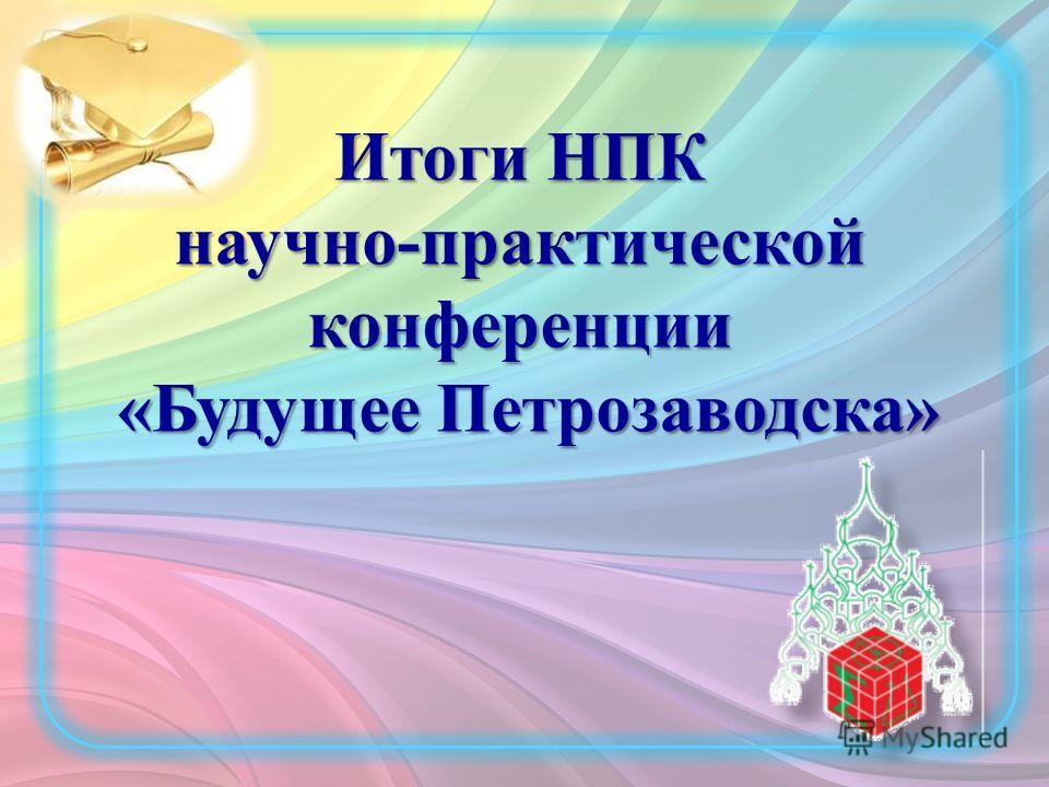 Итоги НПК научно-практической конференции «Будущее Петрозаводска» «Будущее Петрозаводска»
