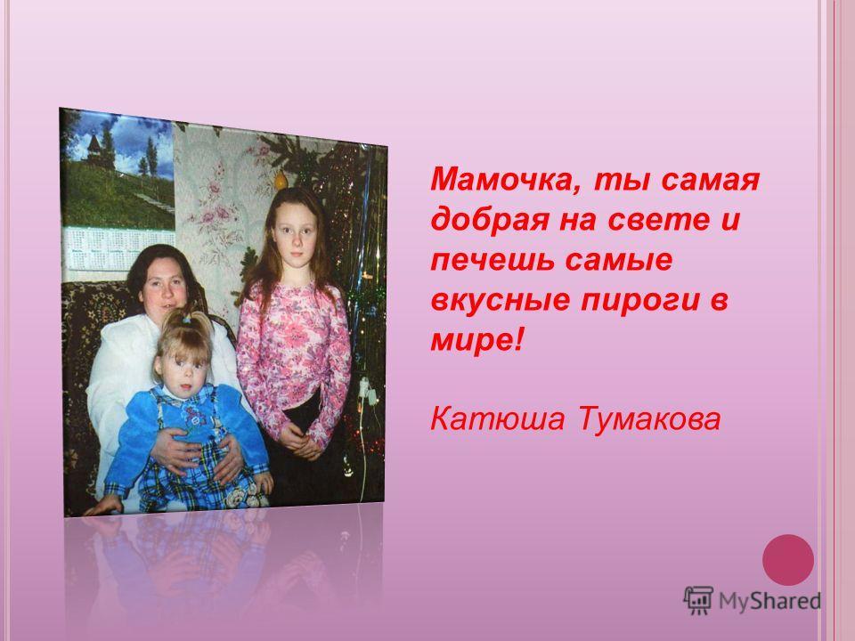 Мамочка, ты самая добрая на свете и печешь самые вкусные пироги в мире! Катюша Тумакова