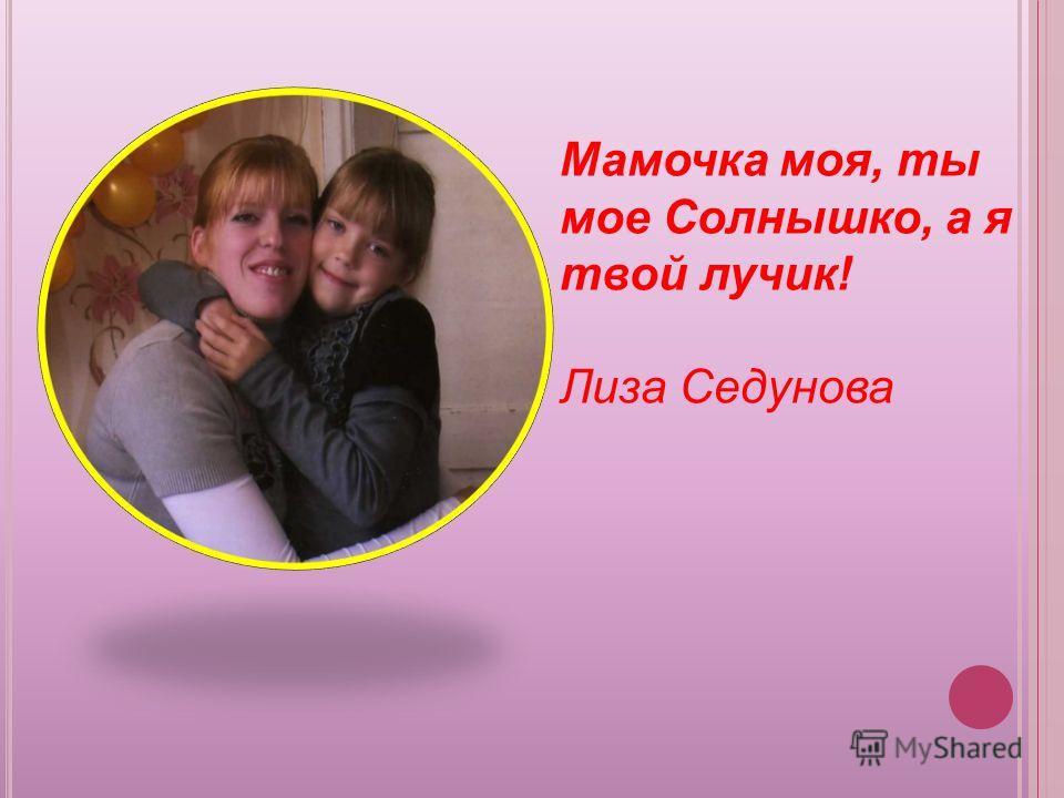 Мамочка моя, ты мое Солнышко, а я твой лучик! Лиза Седунова