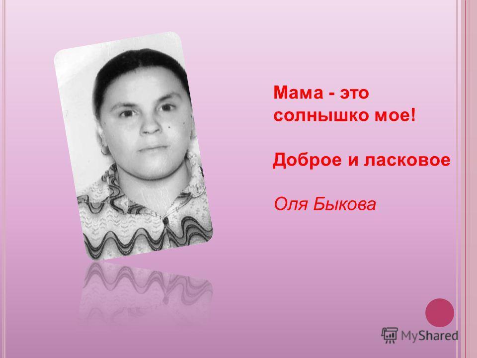 Мама - это солнышко мое! Доброе и ласковое Оля Быкова