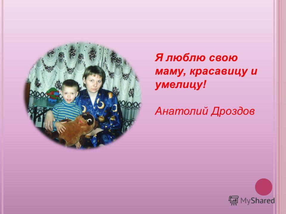 Я люблю свою маму, красавицу и умелицу! Анатолий Дроздов