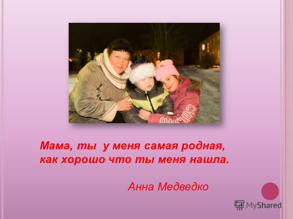 Мама, ты у меня самая родная, как хорошо что ты меня нашла. Анна Медведко