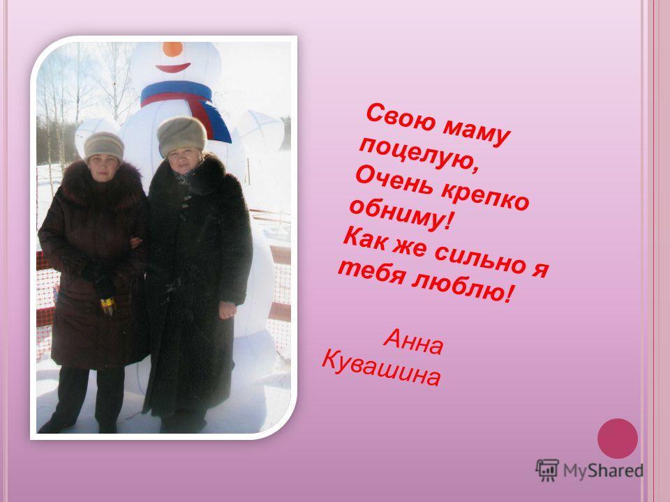 Свою маму поцелую, Очень крепко обниму! Как же сильно я тебя люблю! Анна Кувашина