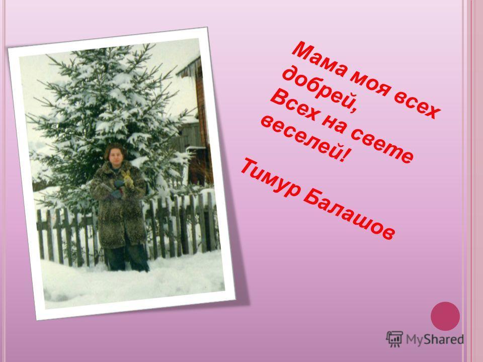 Мама моя всех добрей, Всех на свете веселей! Тимур Балашов