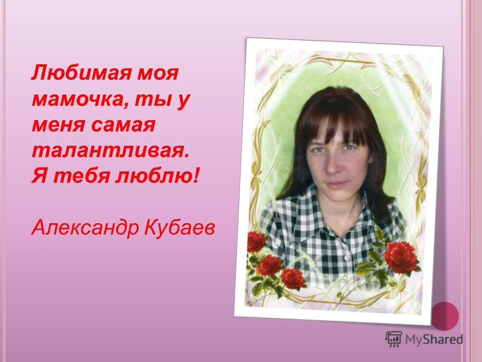 Любимая моя мамочка, ты у меня самая талантливая. Я тебя люблю! Александр Кубаев