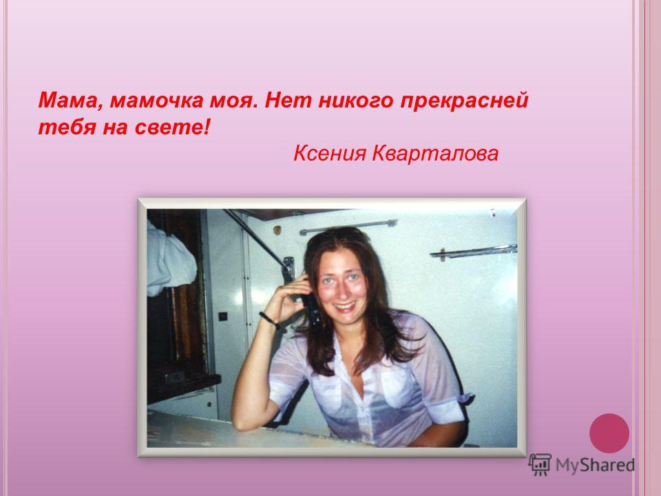 Мама, мамочка моя. Нет никого прекрасней тебя на свете! Ксения Кварталова