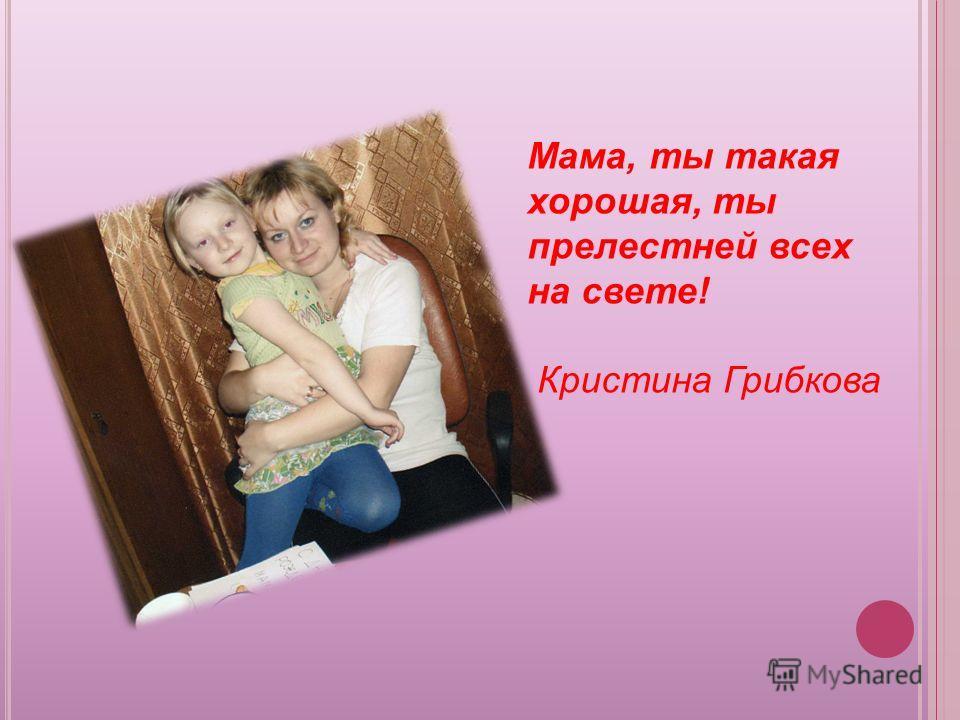 Мама, ты такая хорошая, ты прелестней всех на свете! Кристина Грибкова
