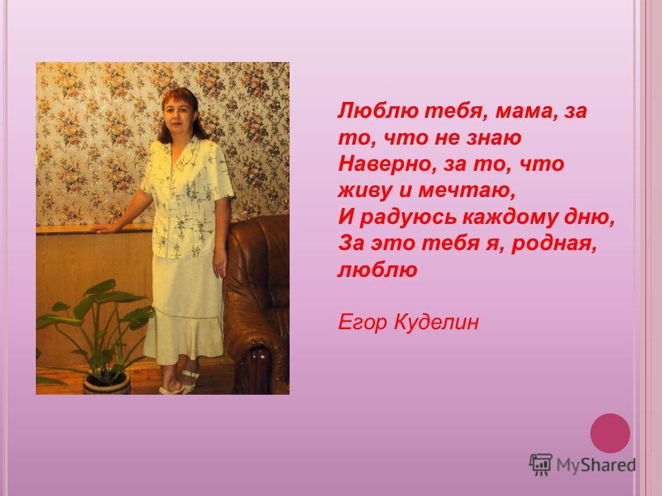 Люблю тебя, мама, за то, что не знаю Наверно, за то, что живу и мечтаю, И радуюсь каждому дню, За это тебя я, родная, люблю Егор Куделин