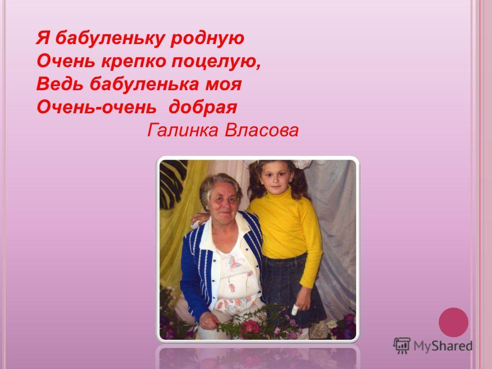 Я бабуленьку родную Очень крепко поцелую, Ведь бабуленька моя Очень-очень добрая Галинка Власова