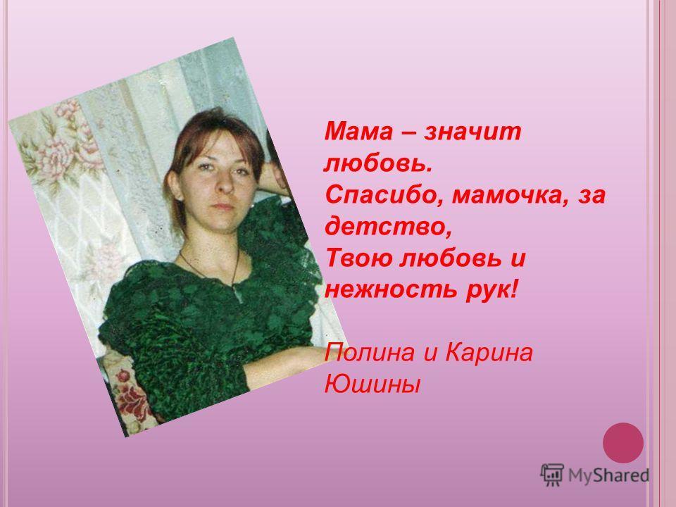 Мама – значит любовь. Спасибо, мамочка, за детство, Твою любовь и нежность рук! Полина и Карина Юшины