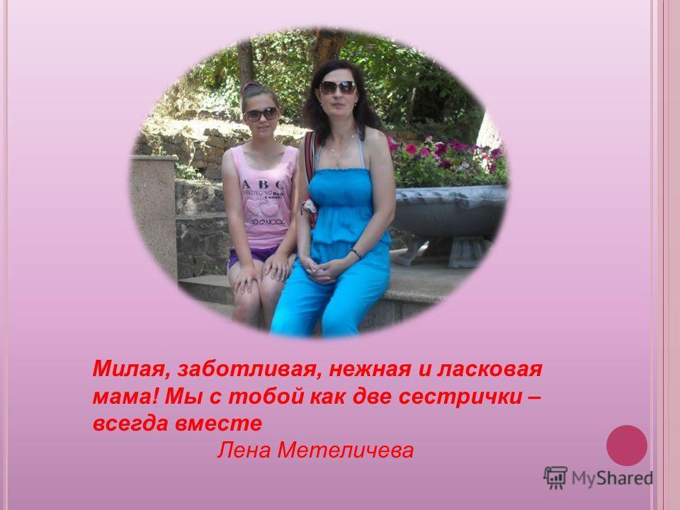 Милая, заботливая, нежная и ласковая мама! Мы с тобой как две сестрички – всегда вместе Лена Метеличева