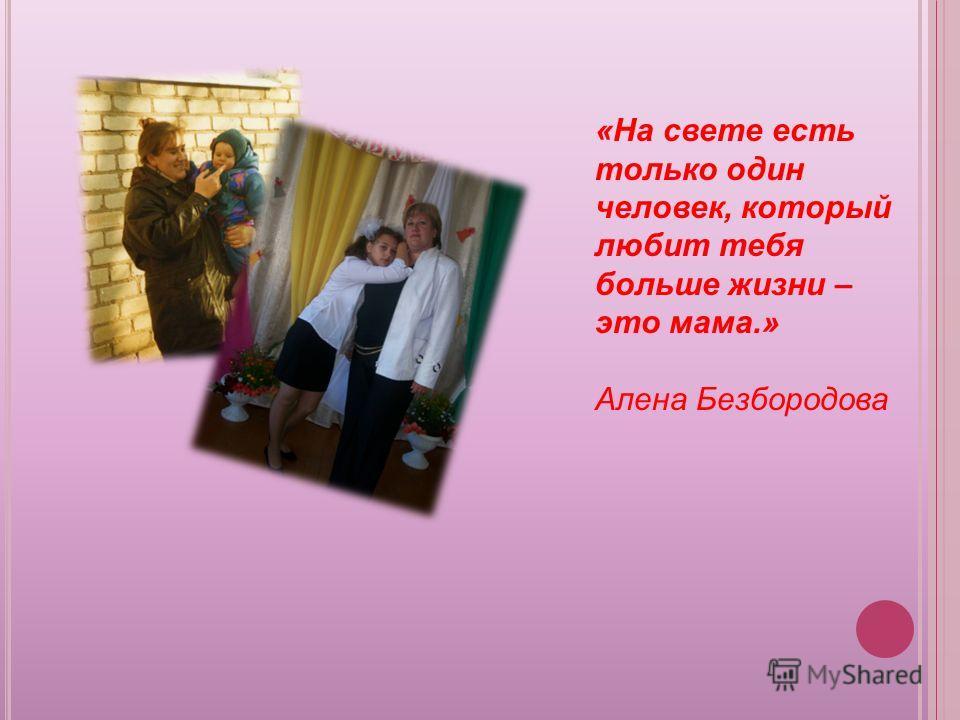 «На свете есть только один человек, который любит тебя больше жизни – это мама.» Алена Безбородова