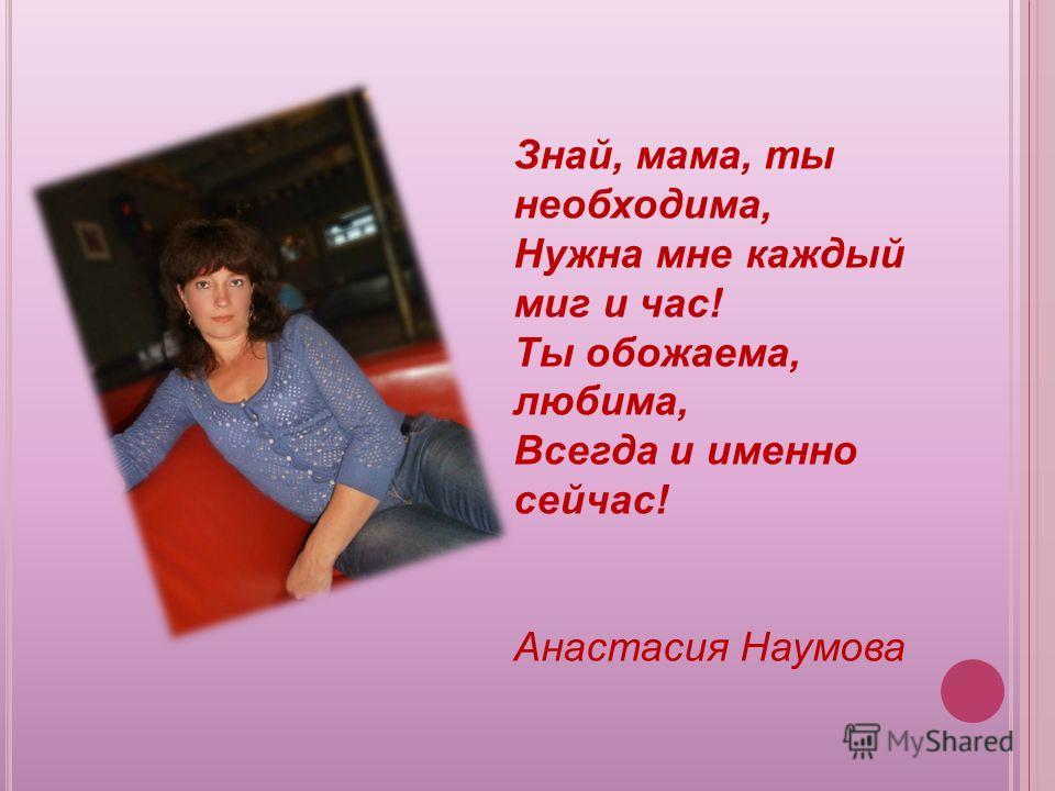 Знай, мама, ты необходима, Нужна мне каждый миг и час! Ты обожаема, любима, Всегда и именно сейчас! Анастасия Наумова