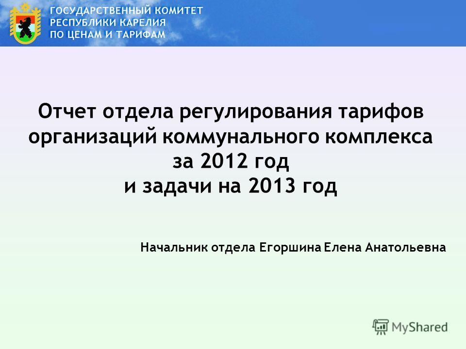 Отчет отдела регулирования тарифов организаций коммунального комплекса за 2012 год и задачи на 2013 год Начальник отдела Егоршина Елена Анатольевна