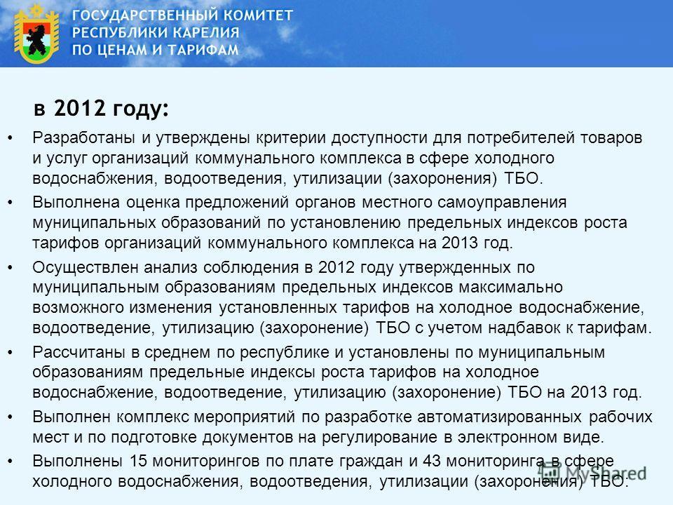 в 2012 году: Разработаны и утверждены критерии доступности для потребителей товаров и услуг организаций коммунального комплекса в сфере холодного водоснабжения, водоотведения, утилизации (захоронения) ТБО. Выполнена оценка предложений органов местног