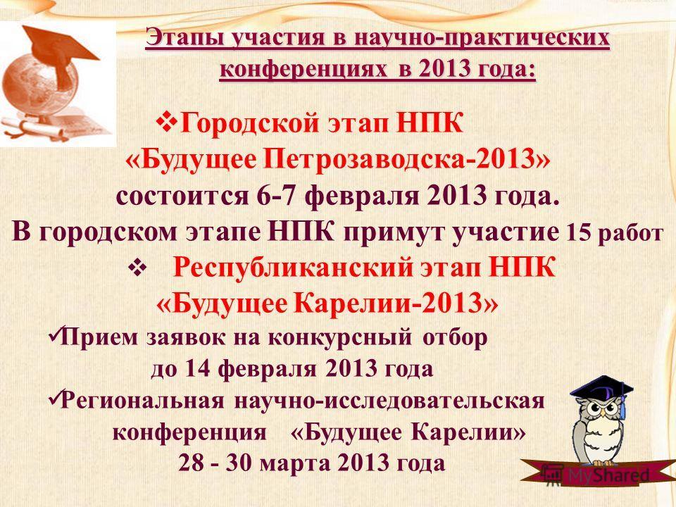 Этапы участия в научно-практических конференциях в 2013 года: Городской этап НПК «Будущее Петрозаводска-2013» состоится 6-7 февраля 2013 года. В городском этапе НПК примут участие 15 работ Республиканский этап НПК «Будущее Карелии-2013» Прием заявок