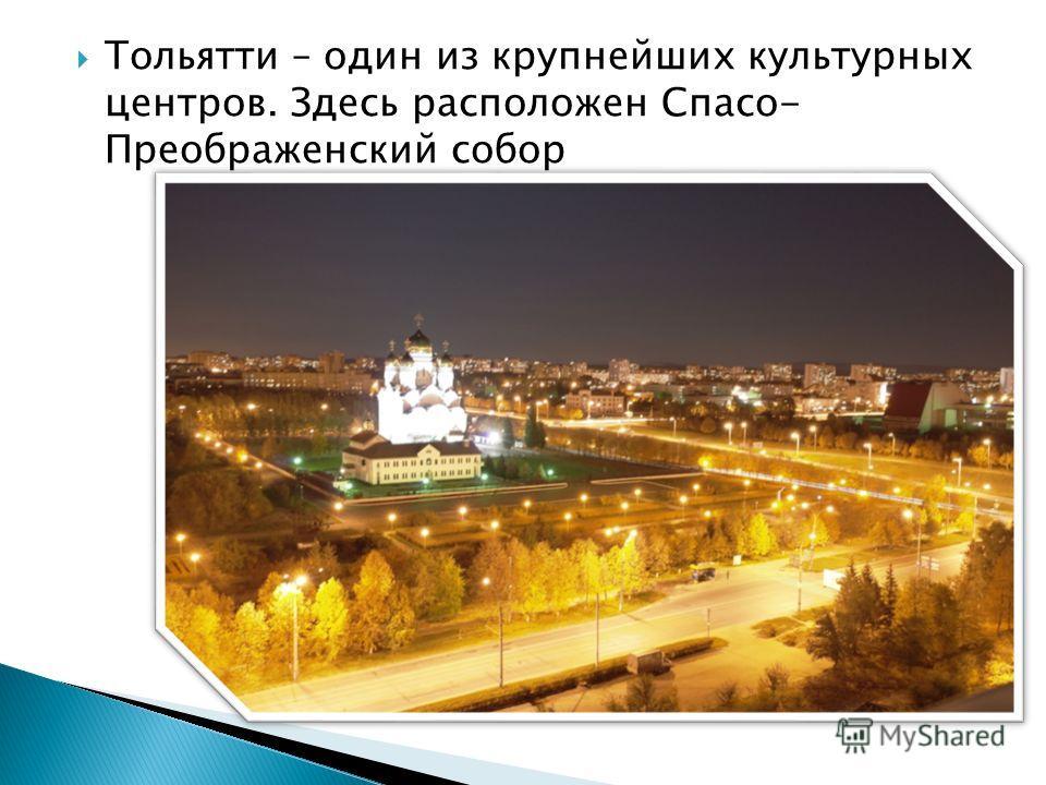 Тольятти – один из крупнейших культурных центров. Здесь расположен Спасо- Преображенский собор