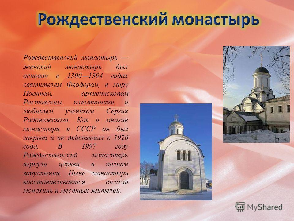 Рождественский монастырь женский монастырь был основан в 13901394 годах святителем Феодором, в миру Иоанном, архиепископом Ростовским, племянником и любимым учеником Сергия Радонежского. Как и многие монастыри в СССР он был закрыт и не действовал с 1
