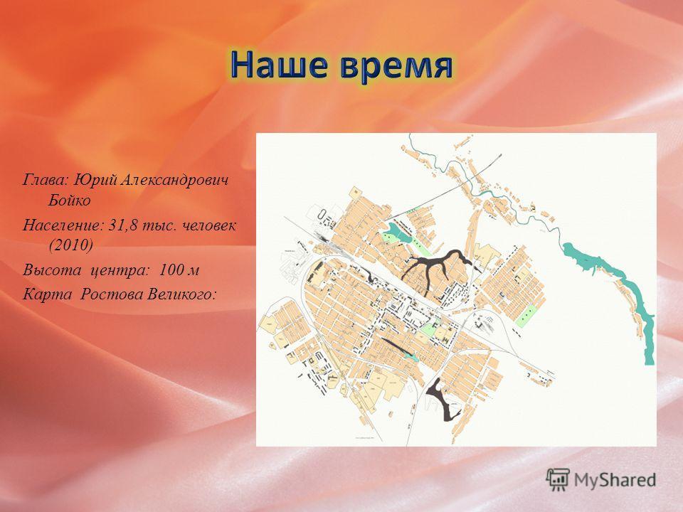 Глава: Юрий Александрович Бойко Население: 31,8 тыс. человек (2010) Высота центра: 100 м Карта Ростова Великого: