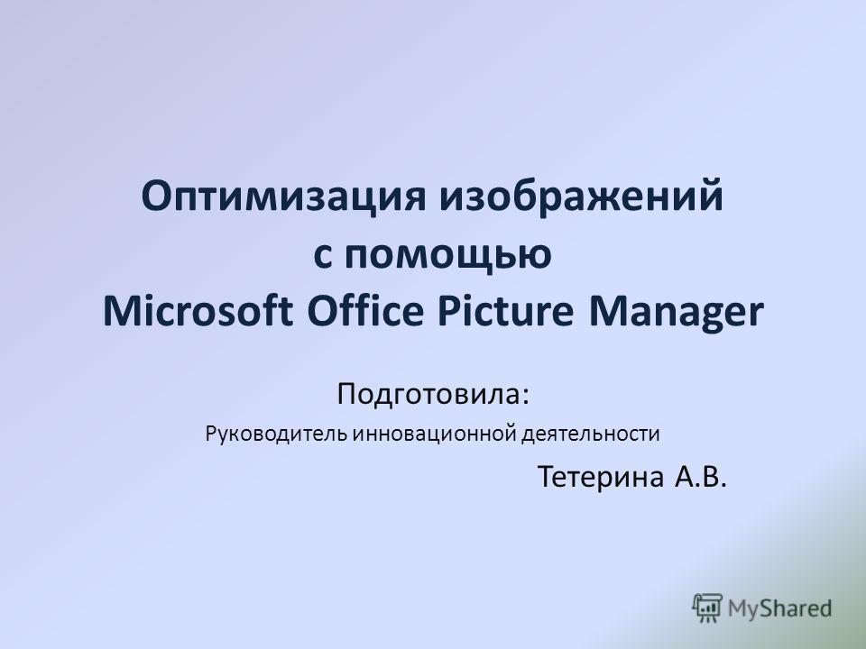Оптимизация изображений с помощью Microsoft Office Picture Manager Подготовила: Руководитель инновационной деятельности Тетерина А.В.