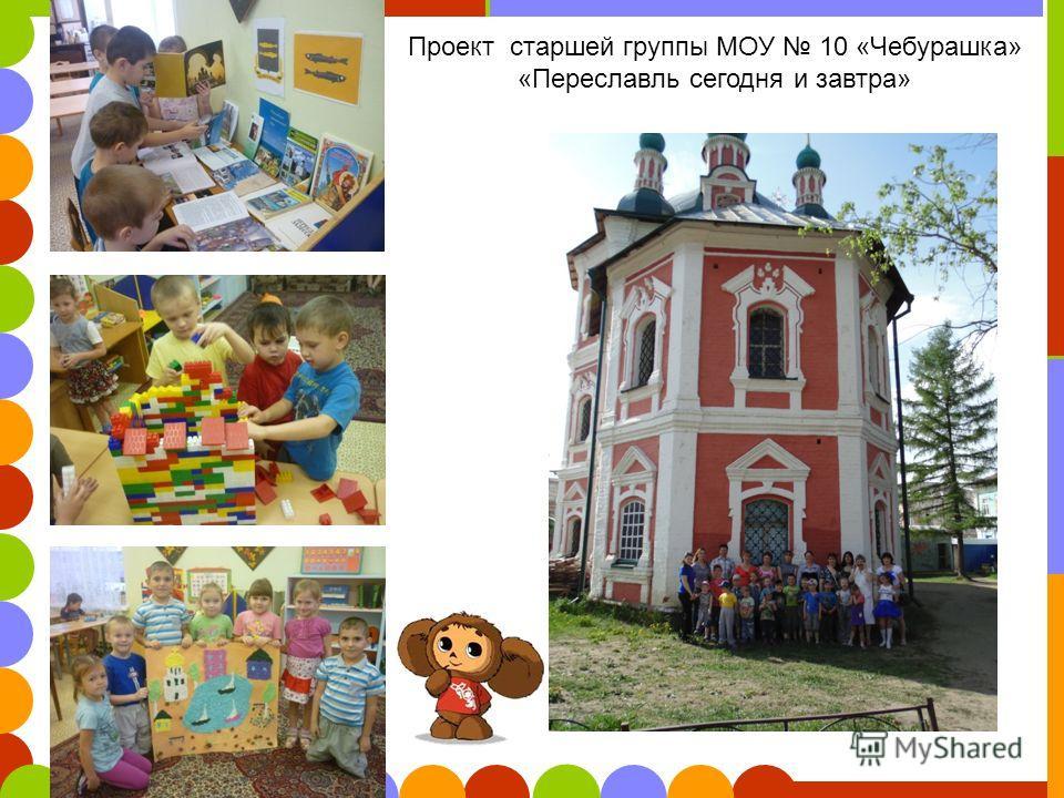Проект старшей группы МОУ 10 «Чебурашка» «Переславль сегодня и завтра»