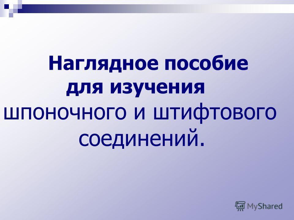 Наглядное пособие для изучения шпоночного и штифтового соединений.