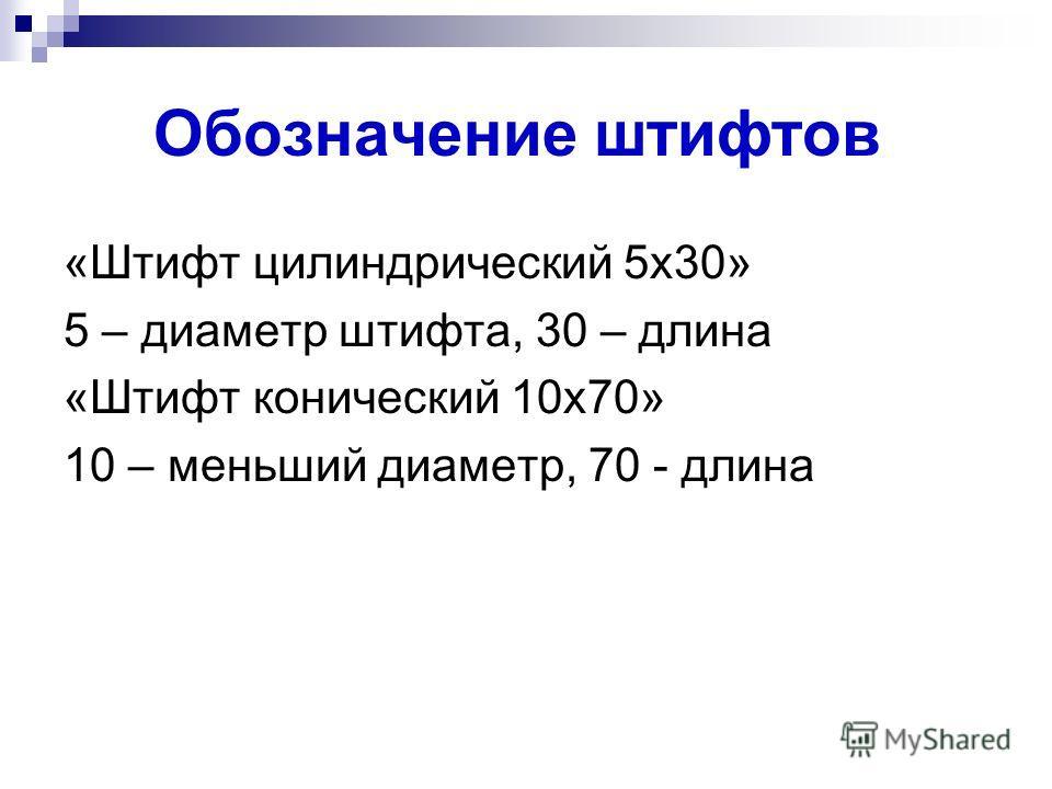 Обозначение штифтов «Штифт цилиндрический 5х30» 5 – диаметр штифта, 30 – длина «Штифт конический 10х70» 10 – меньший диаметр, 70 - длина