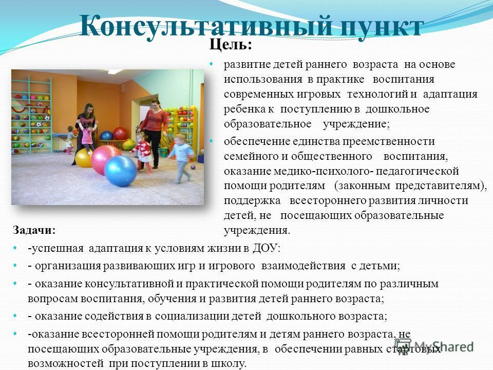 Консультативный пункт Цель: развитие детей раннего возраста на основе использования в практике воспитания современных игровых технологий и адаптация ребенка к поступлению в дошкольное образовательное учреждение; обеспечение единства преемственности с
