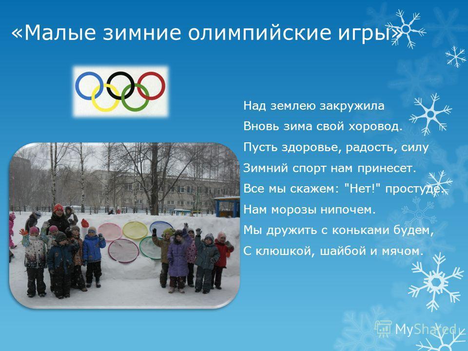 «Малые зимние олимпийские игры» Над землею закружила Вновь зима свой хоровод. Пусть здоровье, радость, силу Зимний спорт нам принесет. Все мы скажем: Нет! простуде. Нам морозы нипочем. Мы дружить с коньками будем, С клюшкой, шайбой и мячом.