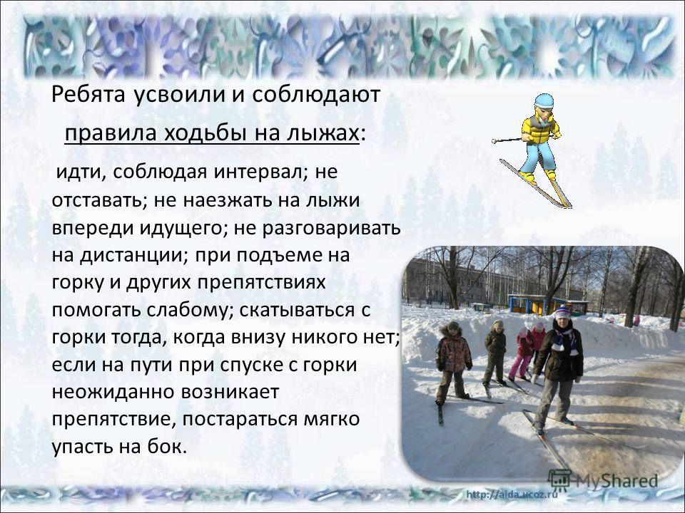 Ребята усвоили и соблюдают правила ходьбы на лыжах: идти, соблюдая интервал; не отставать; не наезжать на лыжи впереди идущего; не разговаривать на дистанции; при подъеме на горку и других препятствиях помогать слабому; скатываться с горки тогда, ког