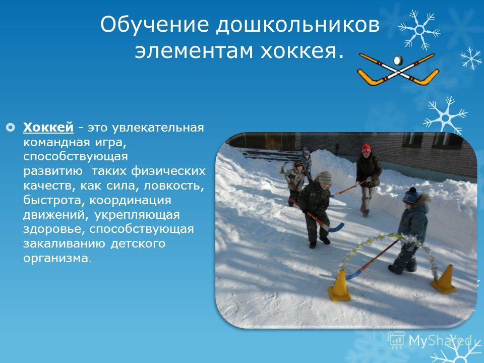 Обучение дошкольников элементам хоккея. Хоккей - это увлекательная командная игра, способствующая развитию таких физических качеств, как сила, ловкость, быстрота, координация движений, укрепляющая здоровье, способствующая закаливанию детского организ