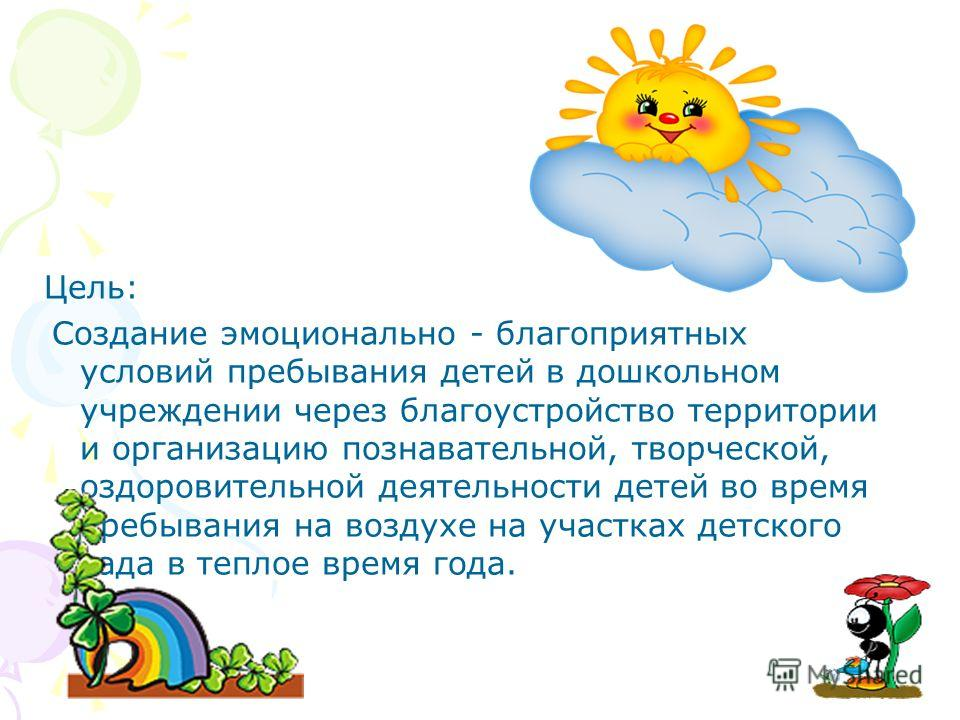 Цель: Создание эмоционально - благоприятных условий пребывания детей в дошкольном учреждении через благоустройство территории и организацию познавательной, творческой, оздоровительной деятельности детей во время пребывания на воздухе на участках детс