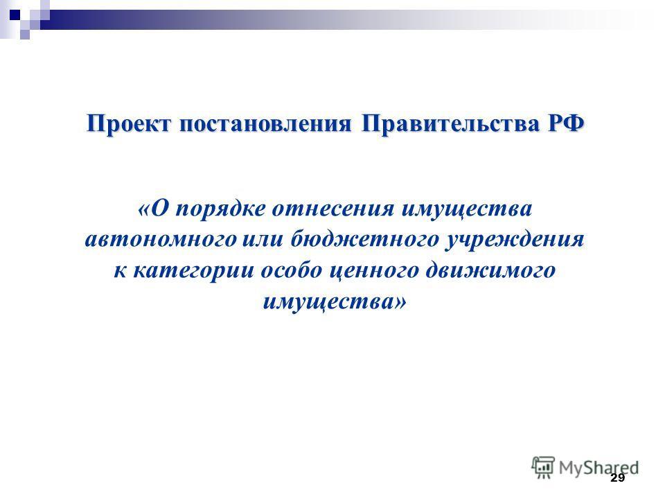 29 Проект постановления Правительства РФ «О порядке отнесения имущества автономного или бюджетного учреждения к категории особо ценного движимого имущества»