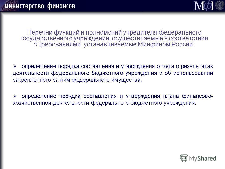 Перечни функций и полномочий учредителя федерального государственного учреждения, осуществляемые в соответствии с требованиями, устанавливаемые Минфином России: определение порядка составления и утверждения отчета о результатах деятельности федеральн